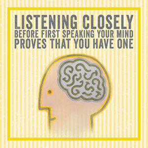 Illustrated Haiku: Listening closely before first speaking your mind proves that you have one.